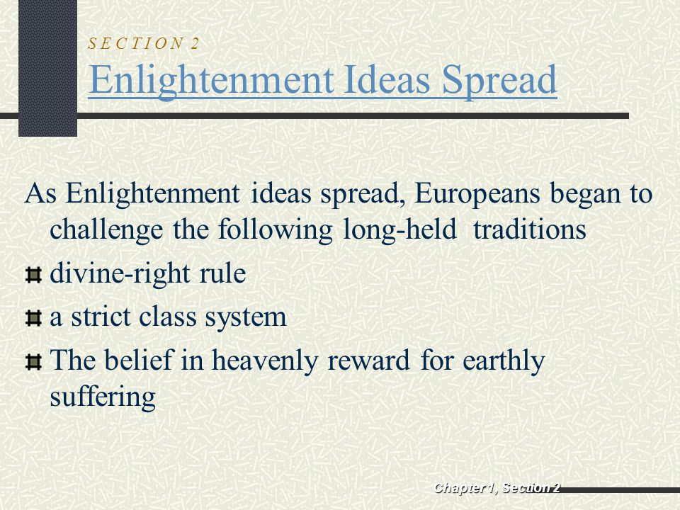 S E C T I O N 2 Enlightenment Ideas Spread As Enlightenment ideas spread, Europeans began to challenge the following long-held traditions divine-right