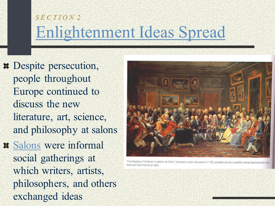 S E C T I O N 2 Enlightenment Ideas Spread Despite persecution, people throughout Europe continued to discuss the new literature, art, science, and ph