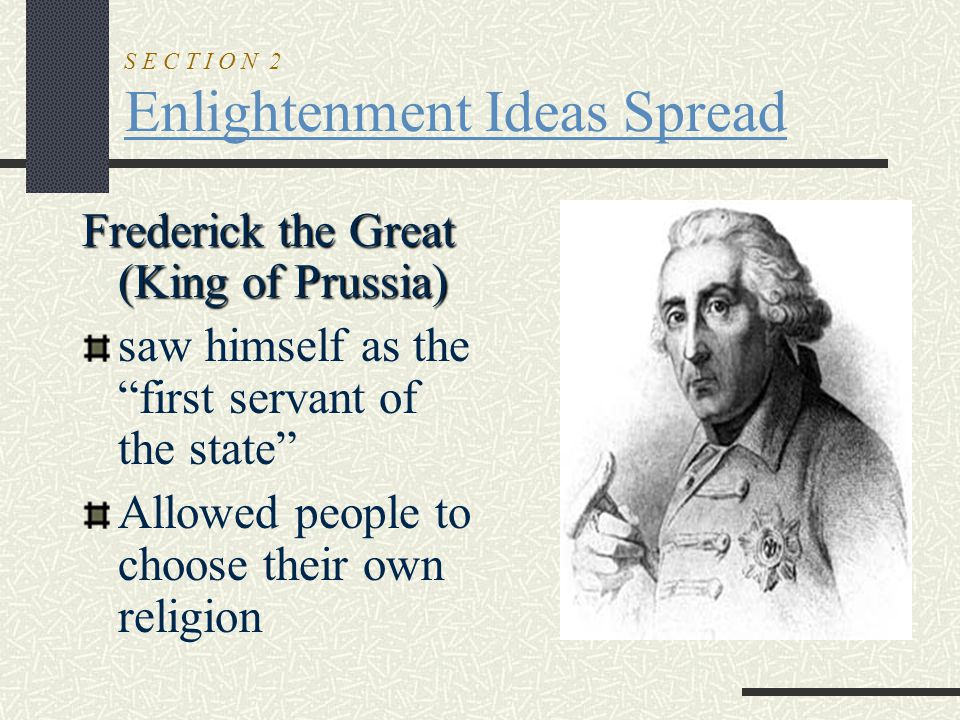 """S E C T I O N 2 Enlightenment Ideas Spread Frederick the Great (King of Prussia) saw himself as the """"first servant of the state"""" Allowed people to cho"""
