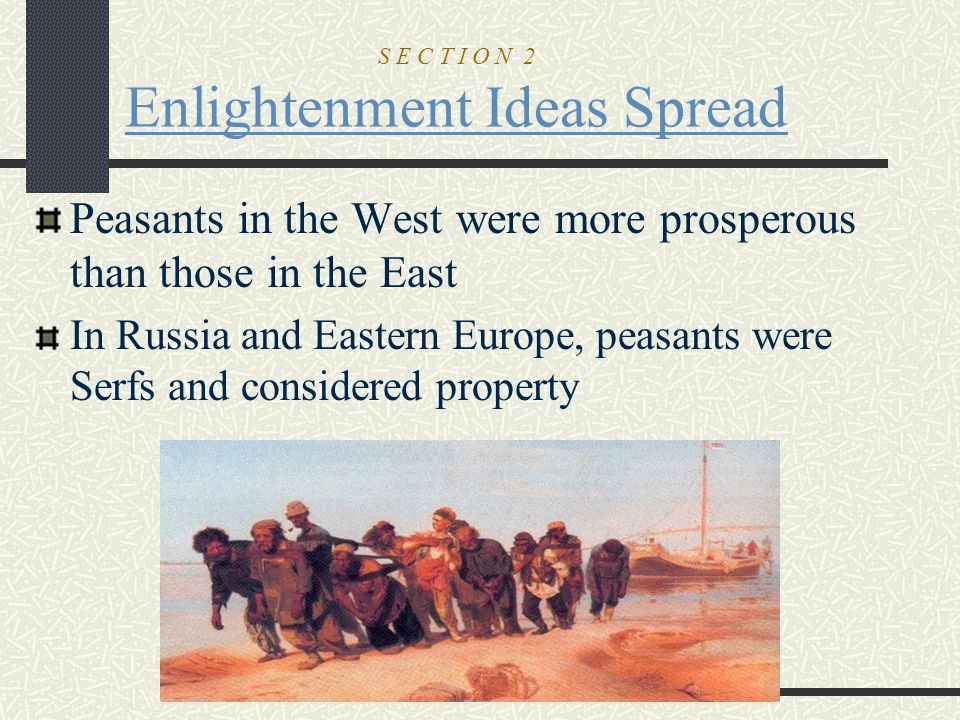 S E C T I O N 2 Enlightenment Ideas Spread Peasants in the West were more prosperous than those in the East In Russia and Eastern Europe, peasants wer