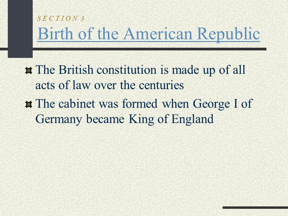 S E C T I O N 3 Birth of the American Republic The British constitution is made up of all acts of law over the centuries The cabinet was formed when G