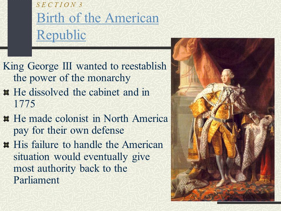 S E C T I O N 3 Birth of the American Republic King George III wanted to reestablish the power of the monarchy He dissolved the cabinet and in 1775 He