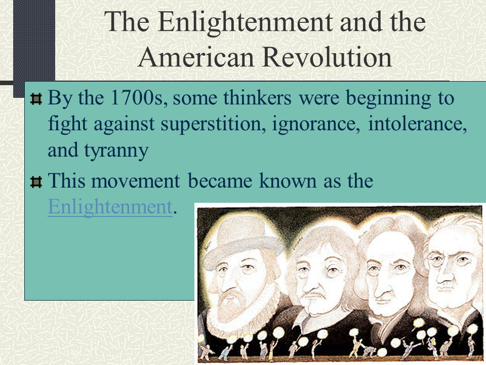 The Enlightenment and the American Revolution By the 1700s, some thinkers were beginning to fight against superstition, ignorance, intolerance, and ty