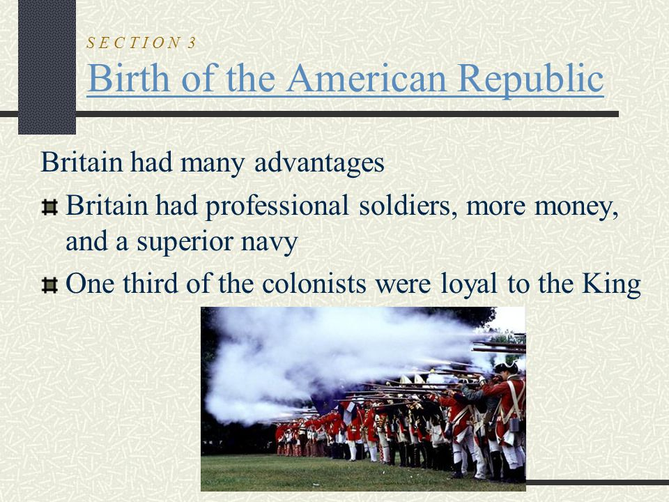 S E C T I O N 3 Birth of the American Republic Britain had many advantages Britain had professional soldiers, more money, and a superior navy One thir