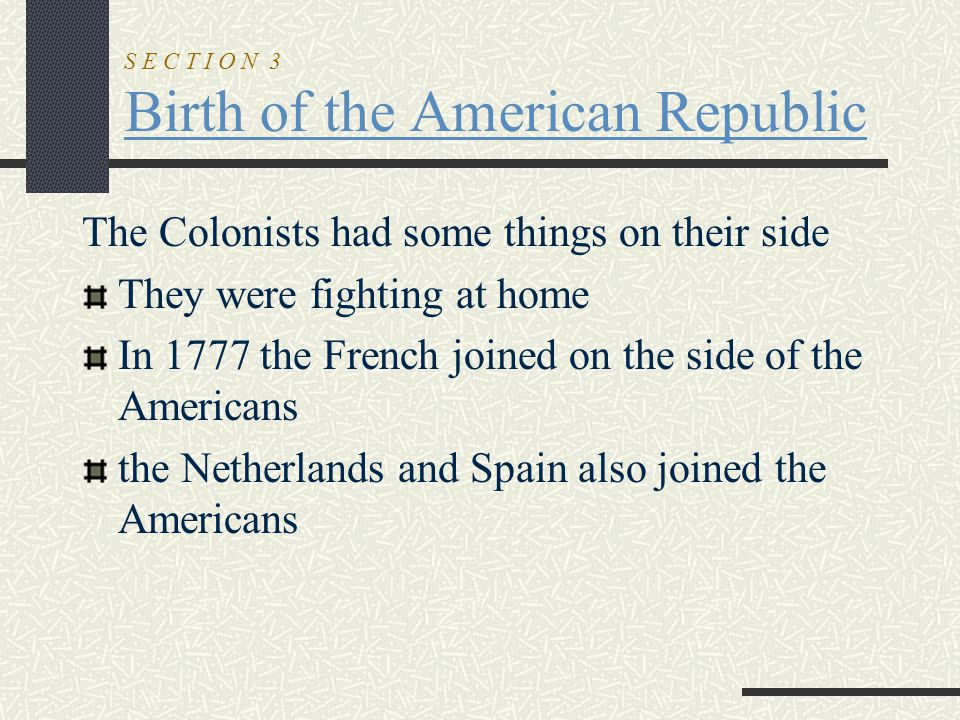 S E C T I O N 3 Birth of the American Republic The Colonists had some things on their side They were fighting at home In 1777 the French joined on the