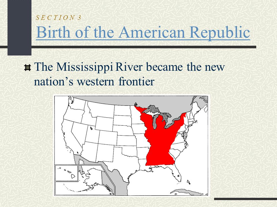 S E C T I O N 3 Birth of the American Republic The Mississippi River became the new nation's western frontier