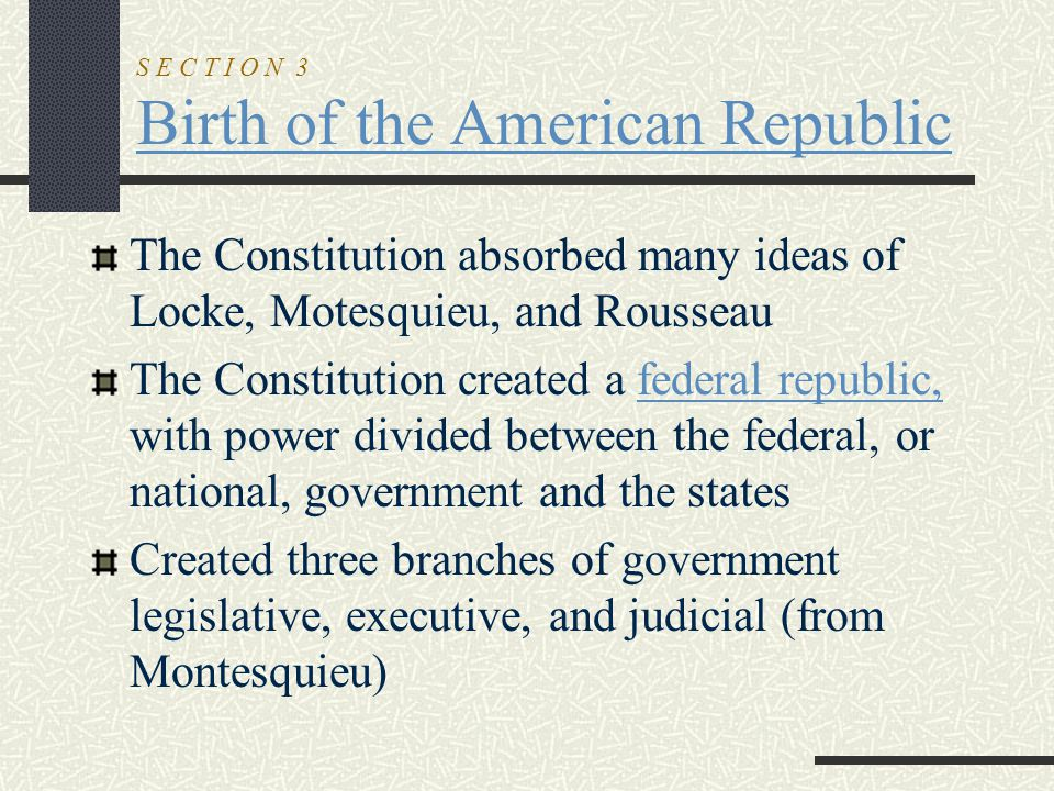 S E C T I O N 3 Birth of the American Republic The Constitution absorbed many ideas of Locke, Motesquieu, and Rousseau The Constitution created a fede