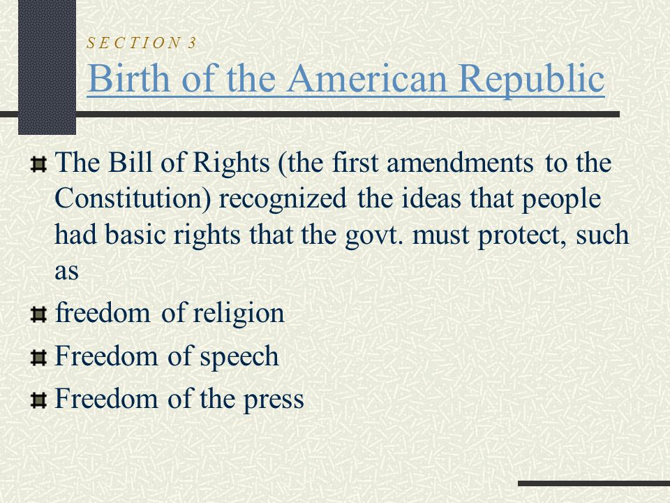 S E C T I O N 3 Birth of the American Republic The Bill of Rights (the first amendments to the Constitution) recognized the ideas that people had basi