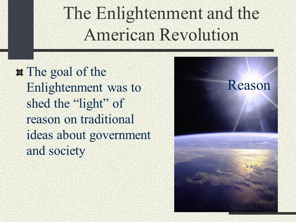"""The Enlightenment and the American Revolution The goal of the Enlightenment was to shed the """"light"""" of reason on traditional ideas about government an"""