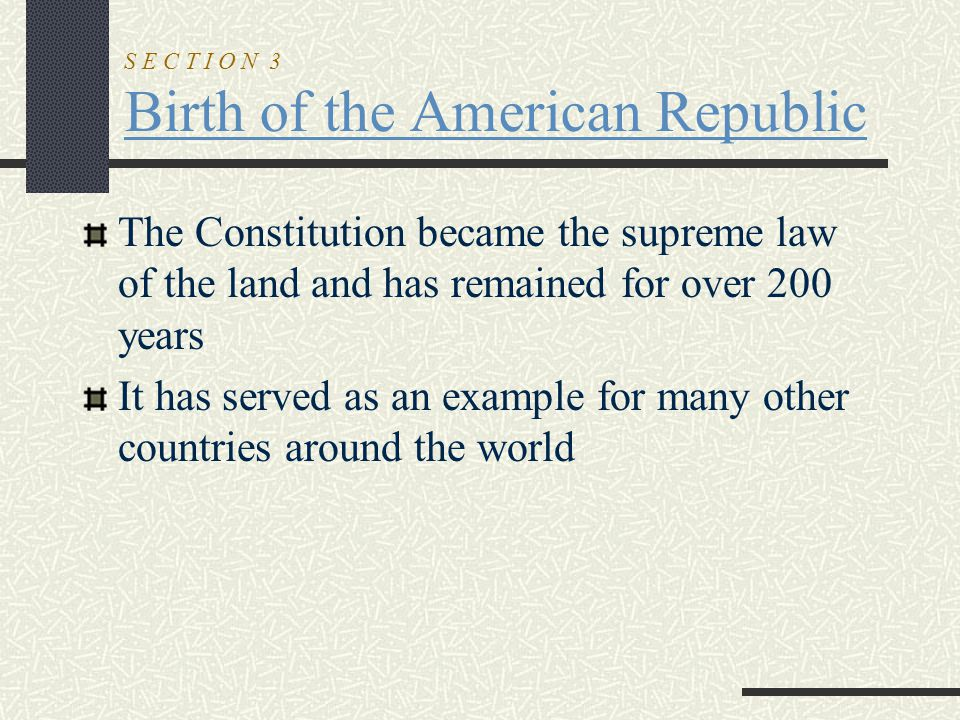 S E C T I O N 3 Birth of the American Republic The Constitution became the supreme law of the land and has remained for over 200 years It has served a