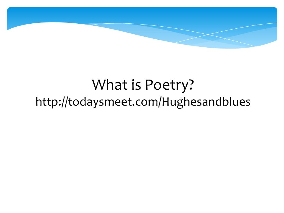 What is Poetry? http://todaysmeet.com/Hughesandblues