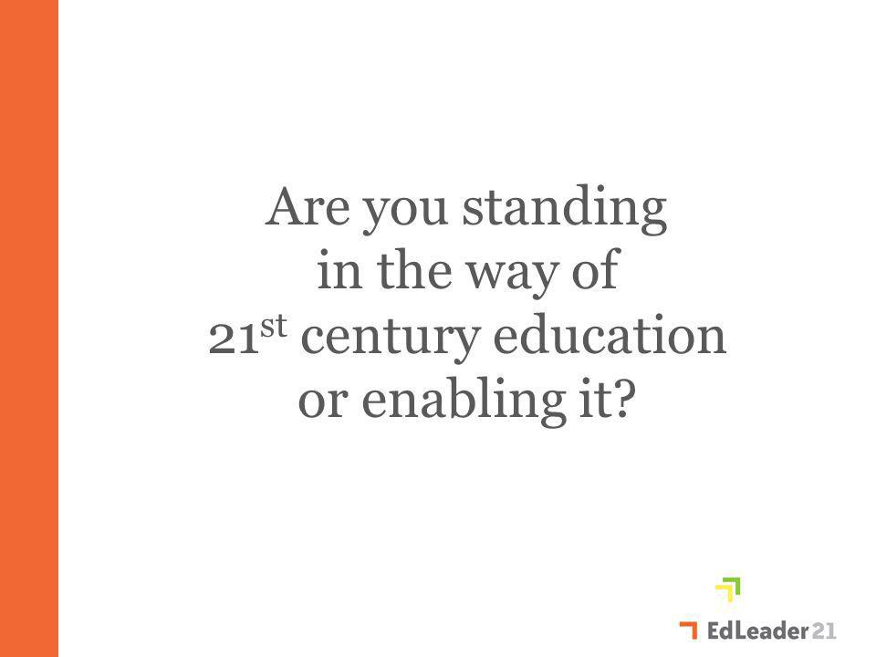 Are you standing in the way of 21 st century education or enabling it?