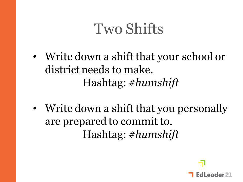 Two Shifts Write down a shift that your school or district needs to make. Hashtag: #humshift Write down a shift that you personally are prepared to co