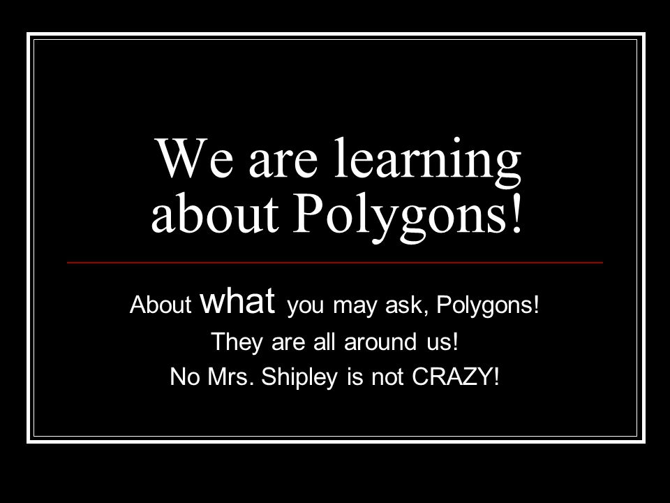 We are learning about Polygons. About what you may ask, Polygons.