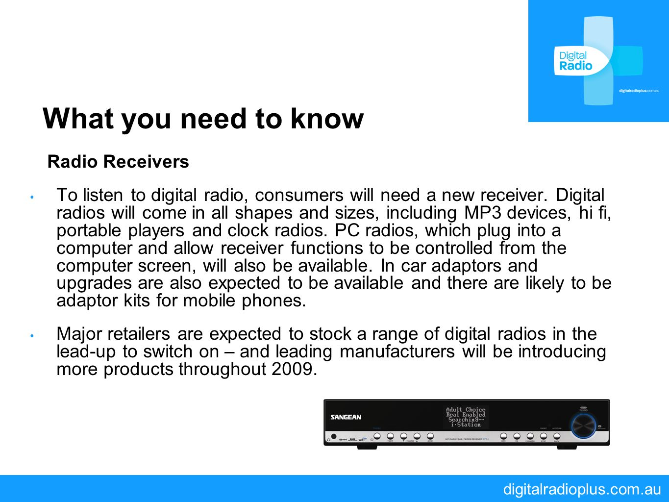 digitalradioplus.com.au What you need to know Radio Receivers To listen to digital radio, consumers will need a new receiver. Digital radios will come