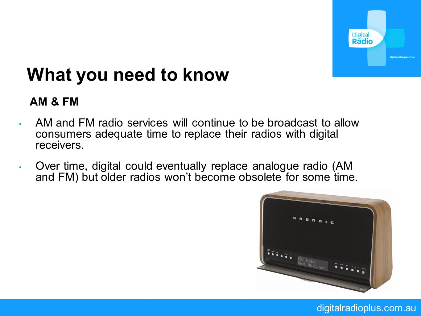 digitalradioplus.com.au What you need to know AM & FM AM and FM radio services will continue to be broadcast to allow consumers adequate time to repla