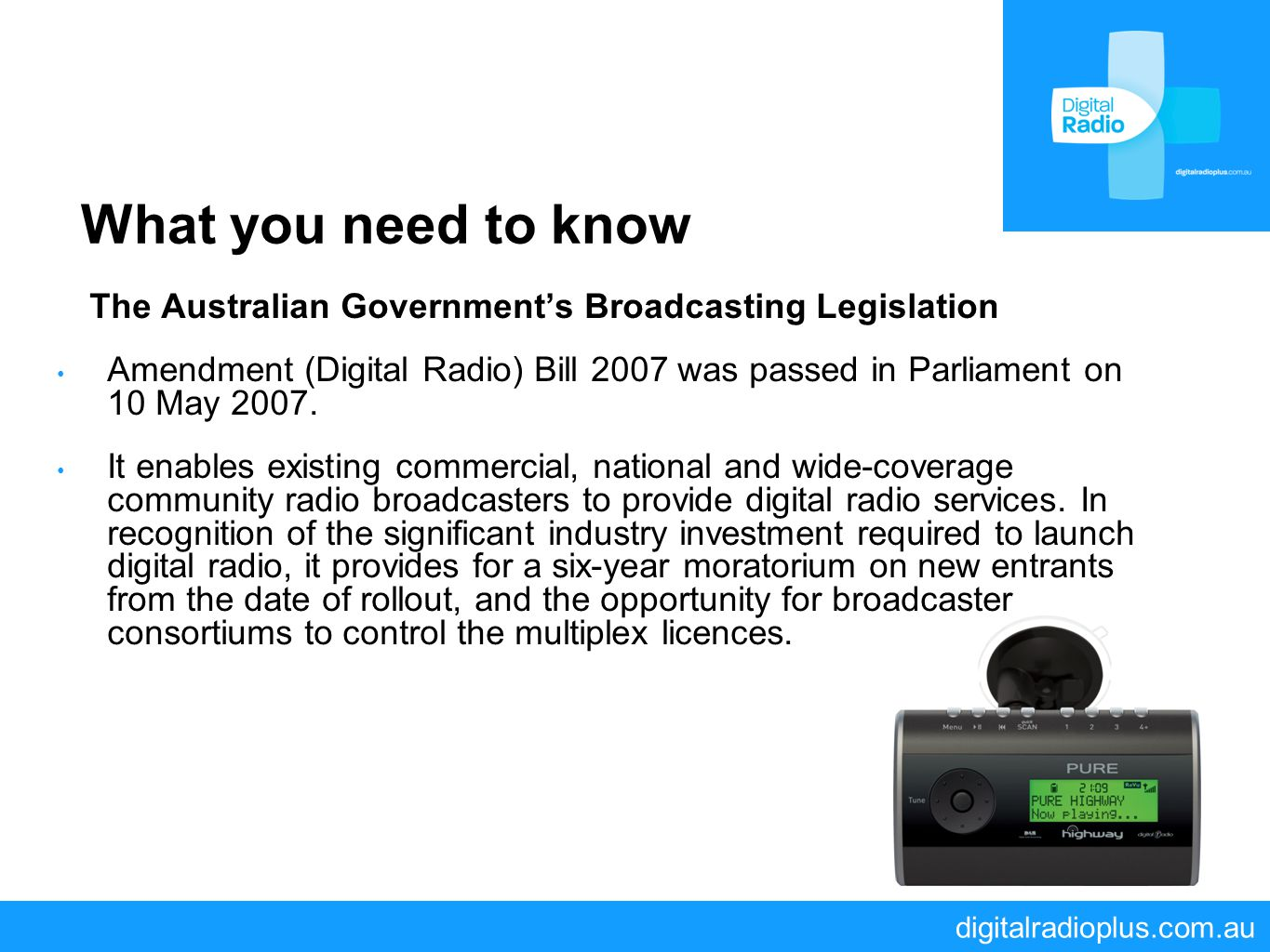 digitalradioplus.com.au What you need to know The Australian Government's Broadcasting Legislation Amendment (Digital Radio) Bill 2007 was passed in P