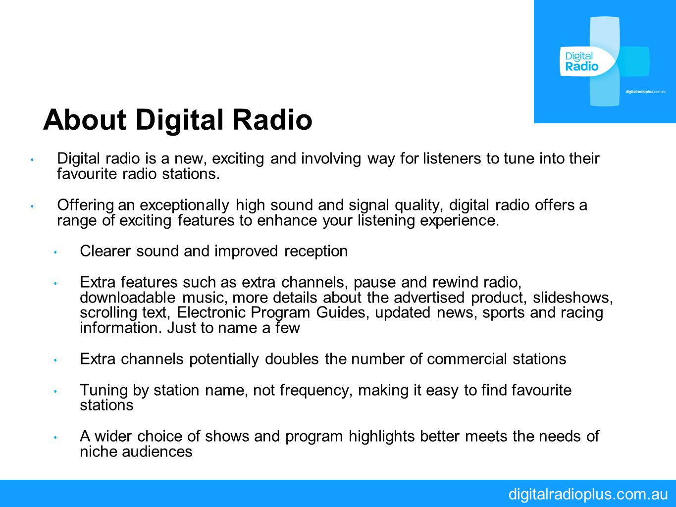 digitalradioplus.com.au About Digital Radio Digital radio is a new, exciting and involving way for listeners to tune into their favourite radio statio