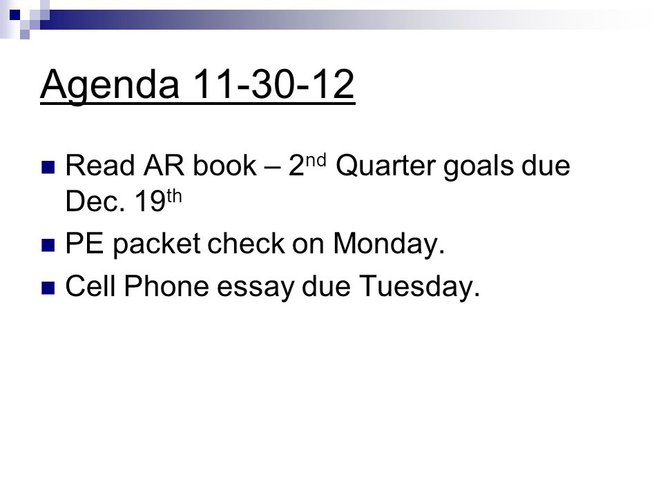 Agenda 11-30-12 Read AR book – 2 nd Quarter goals due Dec. 19 th PE packet check on Monday. Cell Phone essay due Tuesday.
