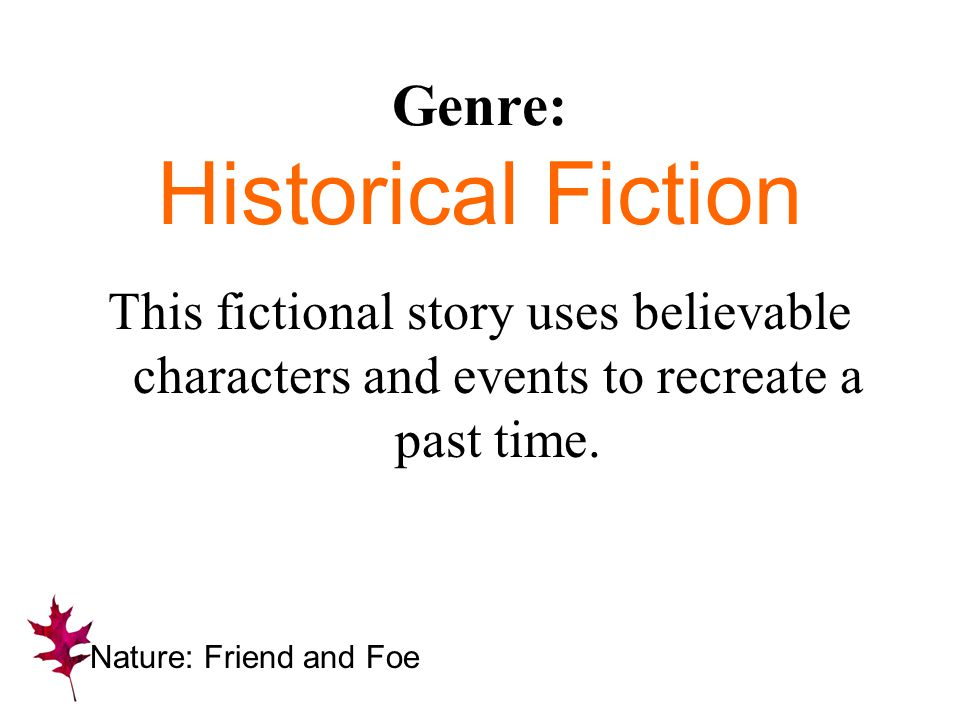 Genre: Historical Fiction This fictional story uses believable characters and events to recreate a past time. Nature: Friend and Foe