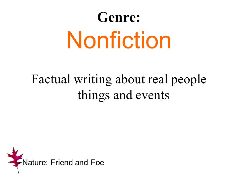 Genre: Nonfiction Factual writing about real people things and events Nature: Friend and Foe