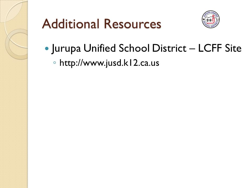 Additional Resources Jurupa Unified School District – LCFF Site ◦ http://www.jusd.k12.ca.us