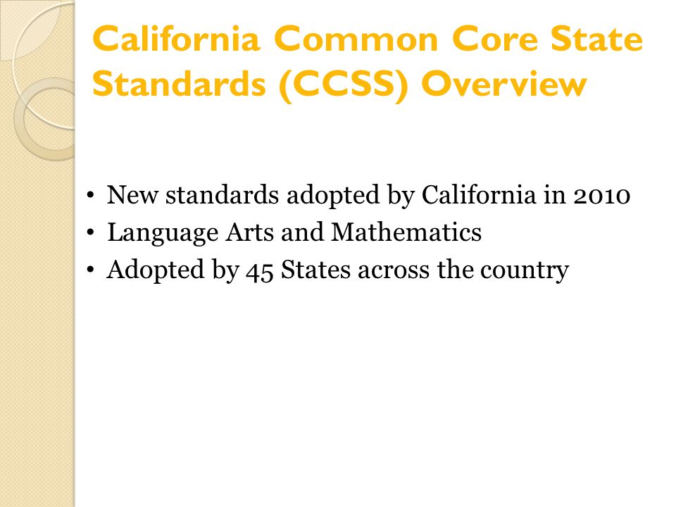 New standards adopted by California in 2010 Language Arts and Mathematics Adopted by 45 States across the country California Common Core State Standar