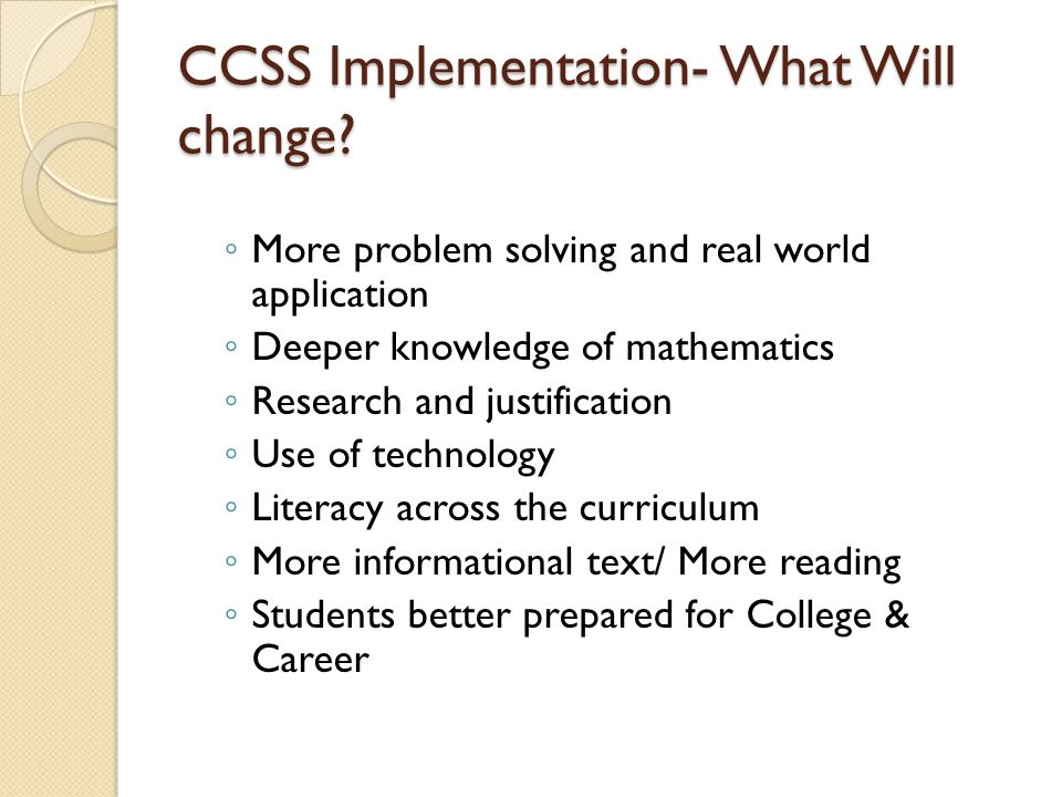 CCSS Implementation- What Will change? ◦ More problem solving and real world application ◦ Deeper knowledge of mathematics ◦ Research and justificatio