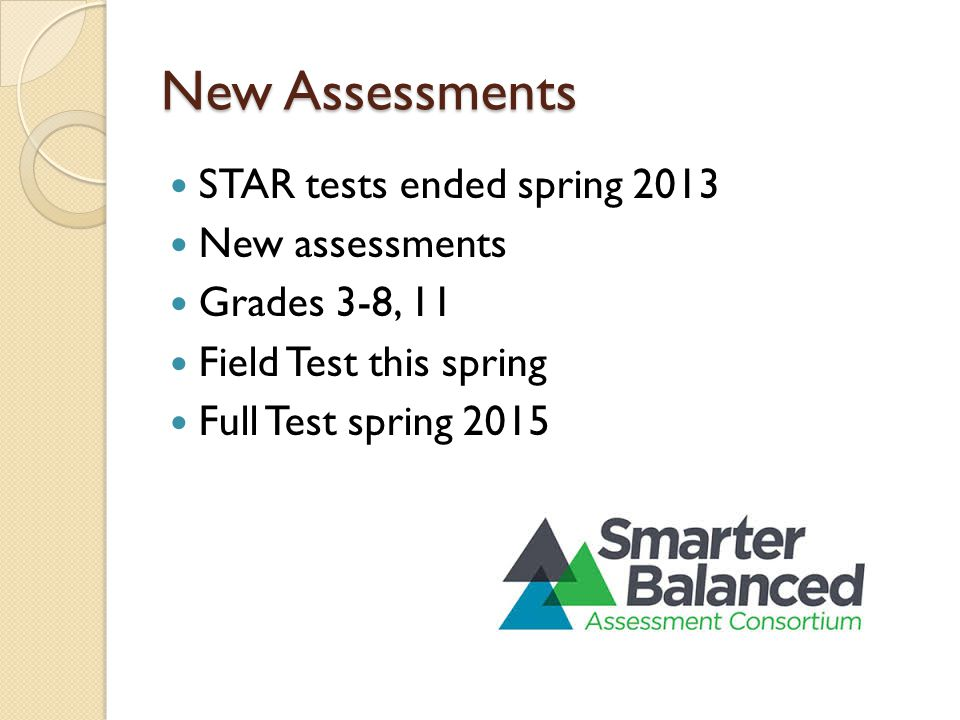 New Assessments STAR tests ended spring 2013 New assessments Grades 3-8, 11 Field Test this spring Full Test spring 2015