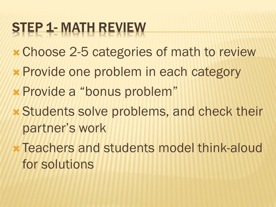  Choose 2-5 categories of math to review  Provide one problem in each category  Provide a bonus problem  Students solve problems, and check their partner's work  Teachers and students model think-aloud for solutions