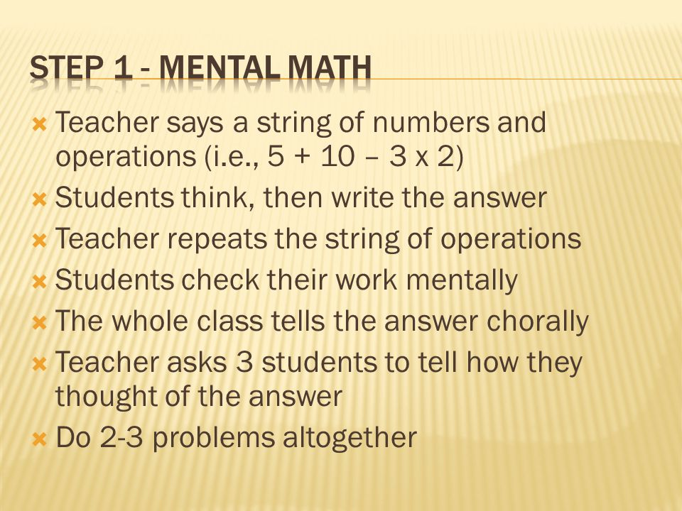  Teacher says a string of numbers and operations (i.e., 5 + 10 – 3 x 2)  Students think, then write the answer  Teacher repeats the string of opera