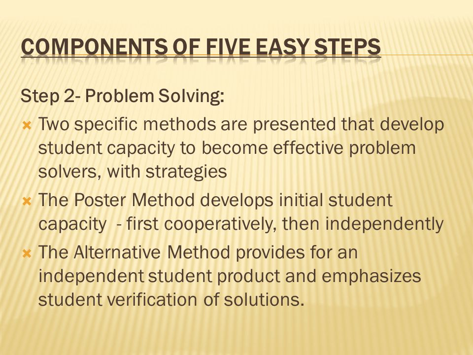 Step 2- Problem Solving:  Two specific methods are presented that develop student capacity to become effective problem solvers, with strategies  The Poster Method develops initial student capacity - first cooperatively, then independently  The Alternative Method provides for an independent student product and emphasizes student verification of solutions.