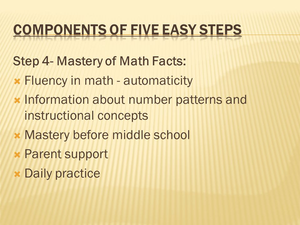 Step 4- Mastery of Math Facts:  Fluency in math - automaticity  Information about number patterns and instructional concepts  Mastery before middle