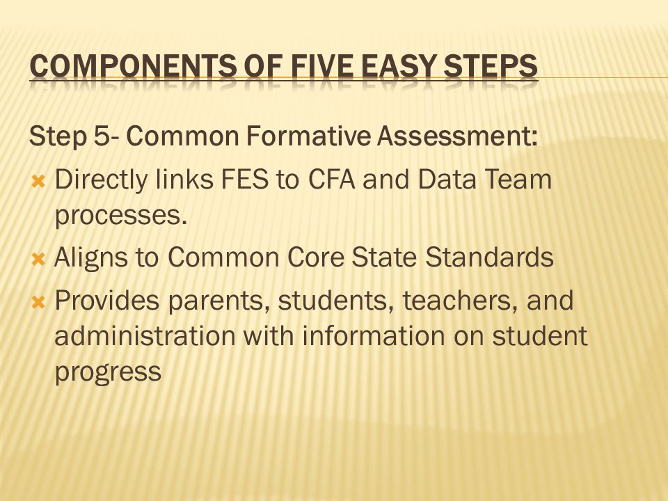 Step 5- Common Formative Assessment:  Directly links FES to CFA and Data Team processes.  Aligns to Common Core State Standards  Provides parents,
