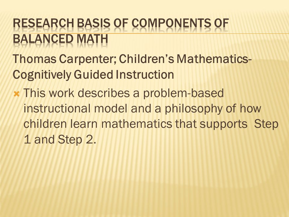 Thomas Carpenter; Children's Mathematics- Cognitively Guided Instruction  This work describes a problem-based instructional model and a philosophy of how children learn mathematics that supports Step 1 and Step 2.