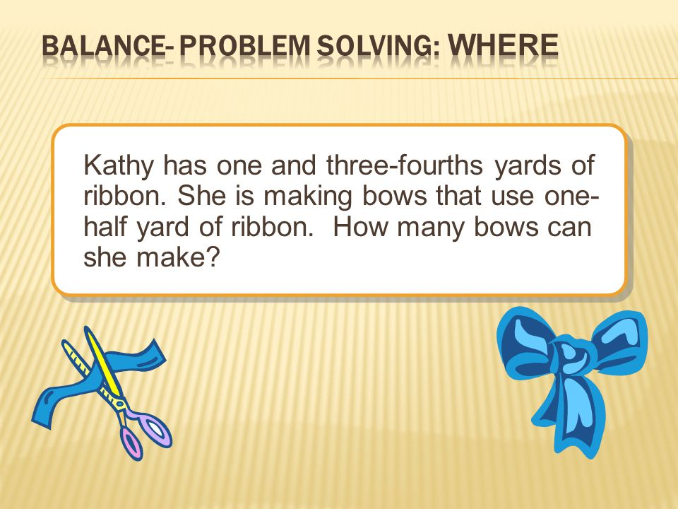 Kathy has one and three-fourths yards of ribbon. She is making bows that use one- half yard of ribbon. How many bows can she make?