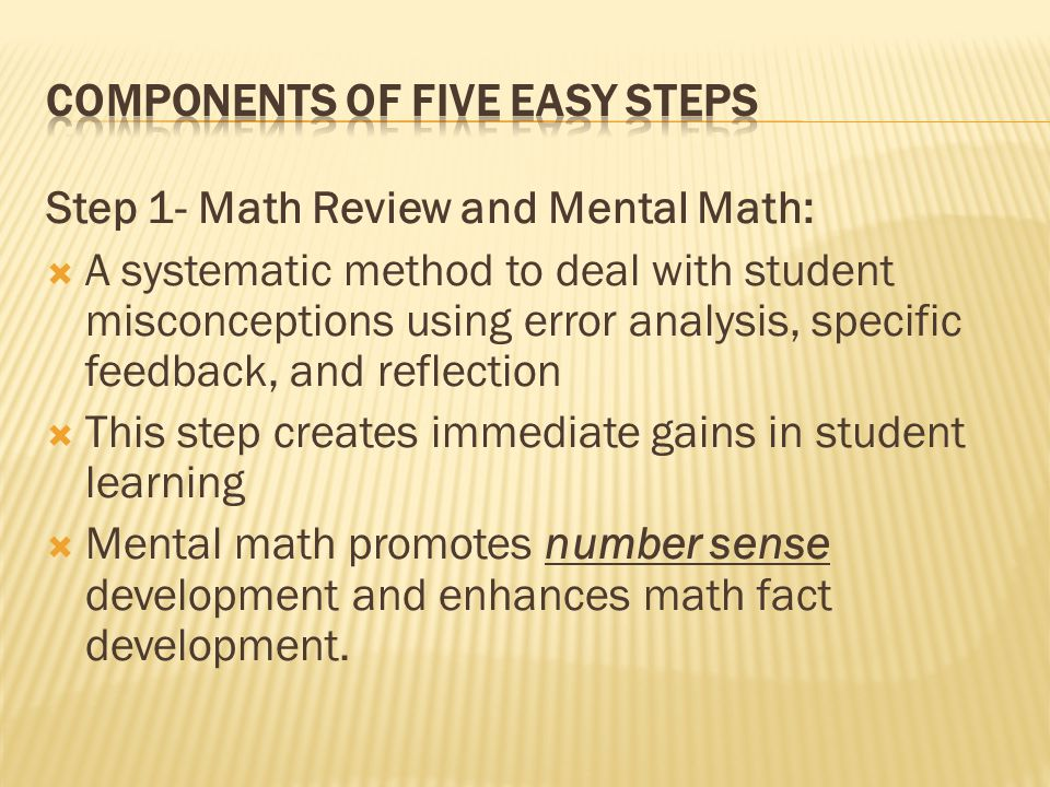 Step 1- Math Review and Mental Math:  A systematic method to deal with student misconceptions using error analysis, specific feedback, and reflection  This step creates immediate gains in student learning  Mental math promotes number sense development and enhances math fact development.