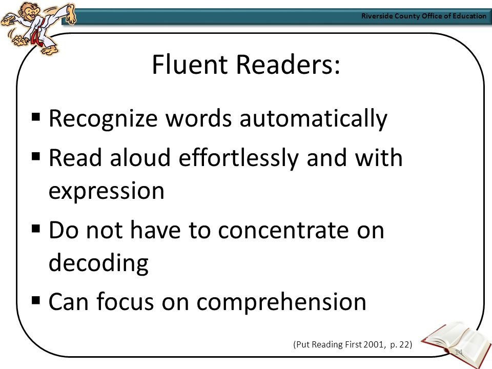 Riverside County Office of Education 13 Fluency Defined Fluency is the ability to accurately and effortlessly decode written words while recognizing meaning in those words through appropriate phrasing and oral expression.