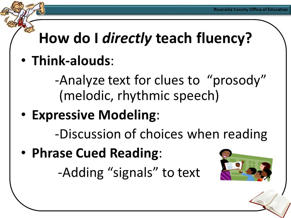 Fluency where to find it… Phonics Library K-2 Reader's Library 3-6 I Love Reading Books: 1-2 Decodable Books: K-2 On My Way Practice Readers: K-2 Theme Paperbacks: 1-6 Practice Readers 24