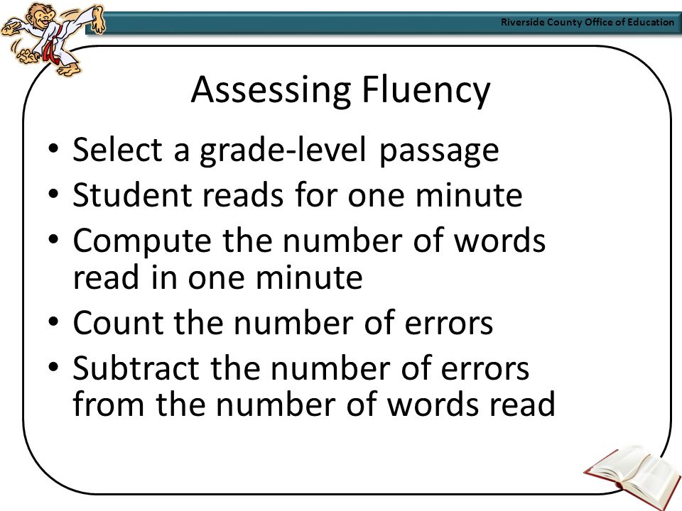 Riverside County Office of Education Assessing Reading Fluency Formally and informally Timed grade-level passages Accuracy and speed Monitoring progress