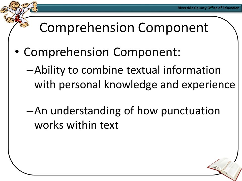 Riverside County Office of Education Decoding Component  Deep orthographic knowledge: – An understanding of the patterns of language – Practice with words and phrases