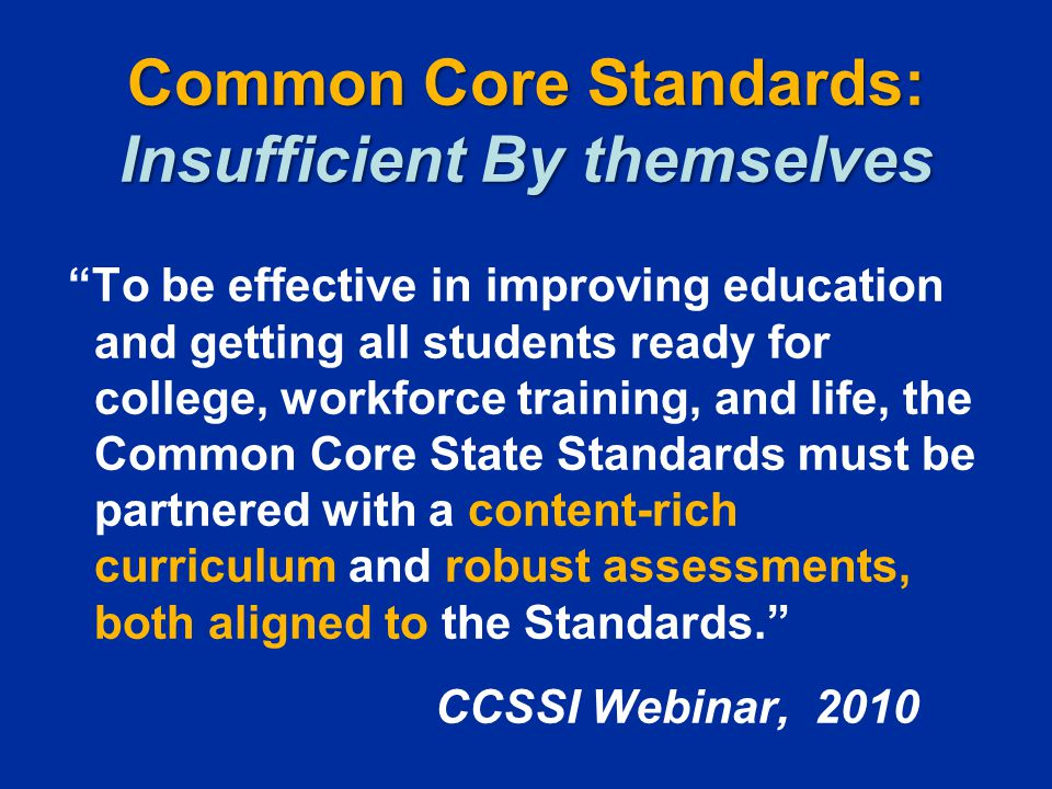 """Common Core Standards: Insufficient By themselves """"To be effective in improving education and getting all students ready for college, workforce traini"""