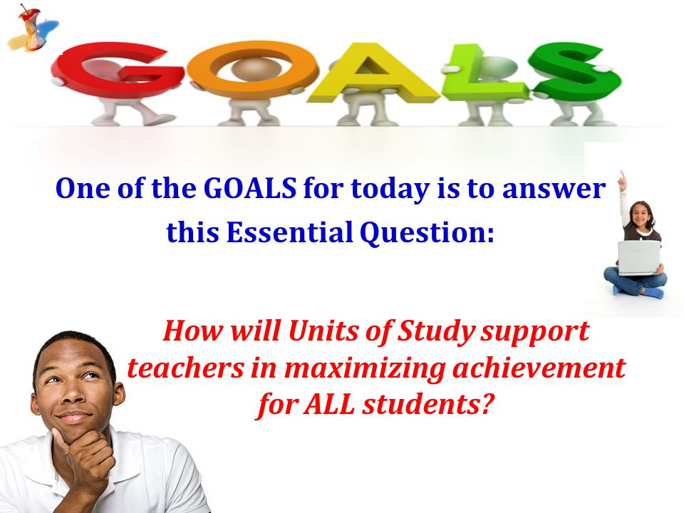 One of the GOALS for today is to answer this Essential Question: 24 How will Units of Study support teachers in maximizing achievement for ALL student