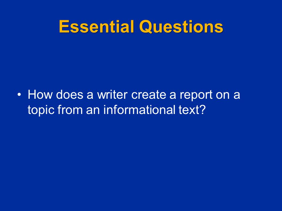 Essential Questions How does a writer create a report on a topic from an informational text?