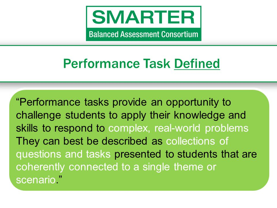 """Performance Task Defined """"Performance tasks provide an opportunity to challenge students to apply their knowledge and skills to respond to complex, re"""