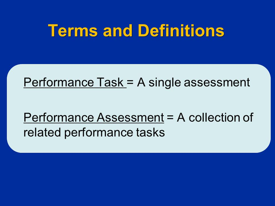 Terms and Definitions Performance Task = A single assessment Performance Assessment = A collection of related performance tasks