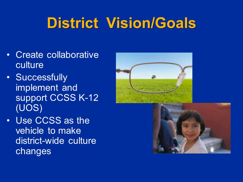 District Vision/Goals Create collaborative culture Successfully implement and support CCSS K-12 (UOS) Use CCSS as the vehicle to make district-wide cu