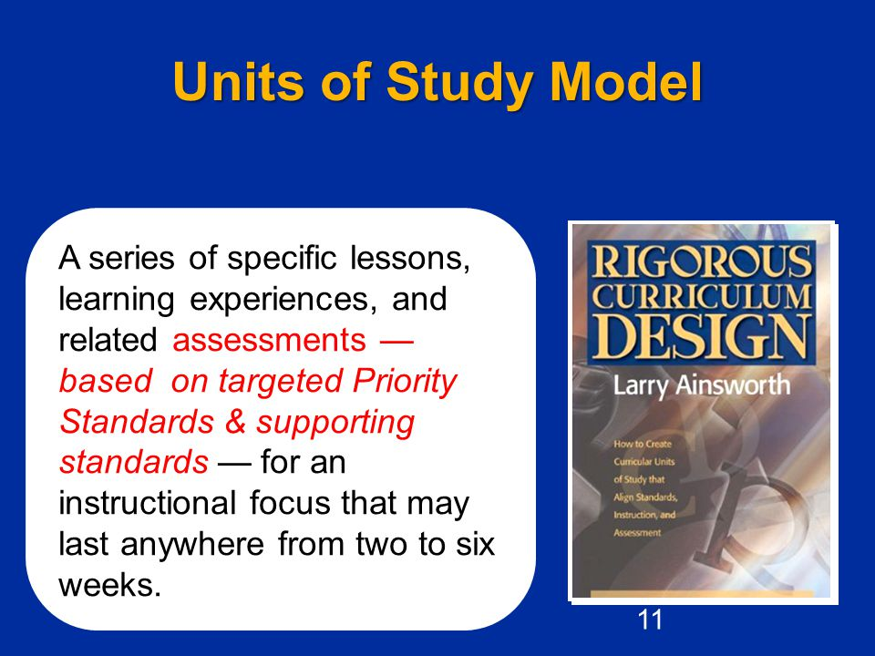 Units of Study Model A series of specific lessons, learning experiences, and related assessments — based on targeted Priority Standards & supporting standards — for an instructional focus that may last anywhere from two to six weeks.
