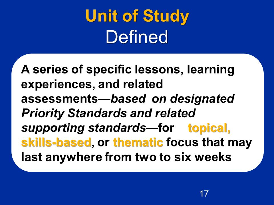 topical, skills-basedthematic A series of specific lessons, learning experiences, and related assessments—based on designated Priority Standards and related supporting standards—for a topical, skills-based, or thematic focus that may last anywhere from two to six weeks.