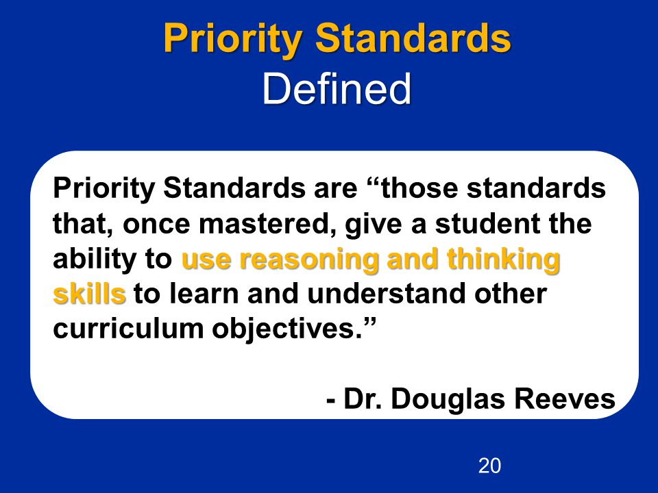 Priority Standards Defined use reasoning and thinking skills Priority Standards are those standards that, once mastered, give a student the ability to use reasoning and thinking skills to learn and understand other curriculum objectives. - Dr.